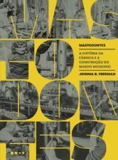 Mastodontes - A Historia Da Fabrica E A Construcao Do Mundo Moderno