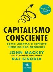 Capitalismo Consciente - Como Liberar O Espirito Heroico Dos Negocios