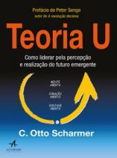 Teoria U - Como Liderar Pela Percepcao E Realizacao Do Futuro Emergente