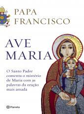 Ave Maria - O Santo Padre Comenta O Misterio De Maria Com As Palavras Da Oracao Mais Amada