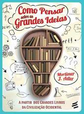 Como Pensar Sobre As Grandes Ideias - A Partir Dos Grandes Livros Da Civilizacao