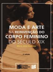 Moda E Arte Na Reinvencao Do Corpo Feminino Do Seculo Xix - 02 Ed