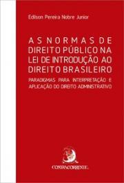 NORMAS DE DIREITO PUBLICO NA LEI DE INTRODUCAO AO DIREITO BRASILEIRO -  PARADIGMAS PARA INTERPRETACAO E APLICACAO DO DIREITO ADMINISTRATIVO, AS